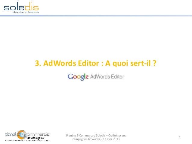 3. AdWords Editor : A quoi sert-il ?9Planète E-Commerce / Soledis – Optimiser sescampagnes AdWords – 17 avril 2013