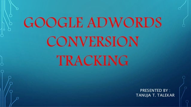 GOOGLE ADWORDS CONVERSION TRACKING PRESENTED BY : TANUJA T. TALEKAR