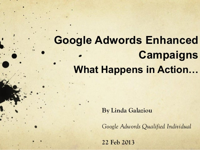 Google Adwords Enhanced Campaigns What Happens in Action…  By Linda Galaziou Google Adwords Qualified Individual 22 Feb 20...