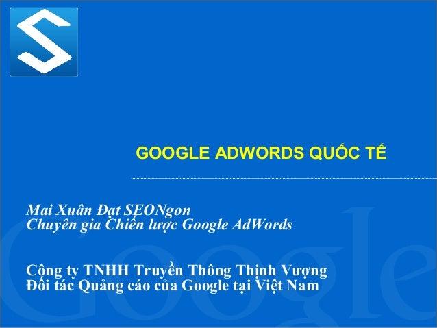 GOOGLE ADWORDS QUỐC TẾ Mai Xuân Đạt SEONgon Chuyên gia Chiến lược Google AdWords Công ty TNHH Truyền Thông Thịnh Vượng Đối...