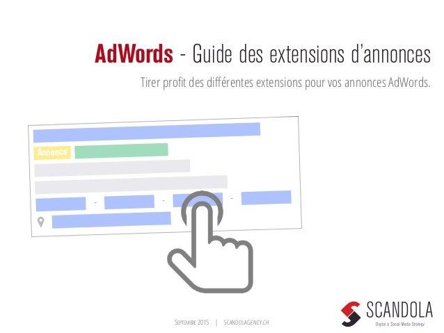 SEPTEMBRE 2015   SCANDOLAGENCY.CH AdWords - Guide des extensions d'annonces Tirer profit des différentes extensions pour vos...