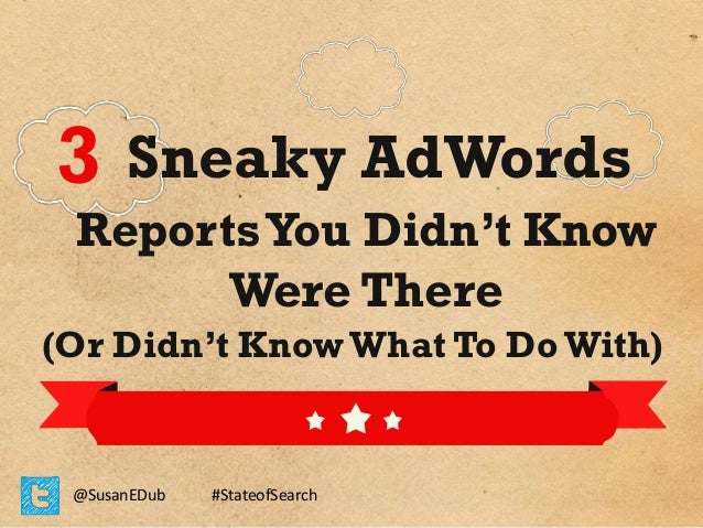 3 Sneaky AdWords  Reports You Didn't Know Were There  (Or Didn't Know What To Do With)  @SusanEDub  #StateofSearch
