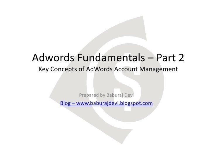 Adwords Fundamentals – Part 2 Key Concepts of AdWords Account Management              Prepared by Baburaj Devi       Blog ...