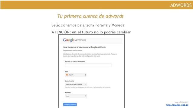 @analisisweb http://analisis-web.es ADWORDS Tu primera cuenta de adwords Seleccionamos país, zona horaria y Moneda. ATENCI...