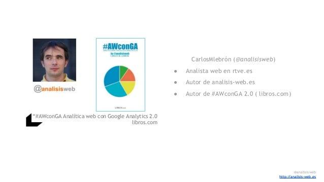 """""""#AWconGA Analítica web con Google Analytics 2.0 libros.com CarlosMlebrón (@analisisweb) ● Analista web en rtve.es ● Autor..."""