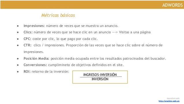 @analisisweb http://analisis-web.es ADWORDS Métricas básicas ● Impresiones: número de veces que se muestra un anuncio. ● C...