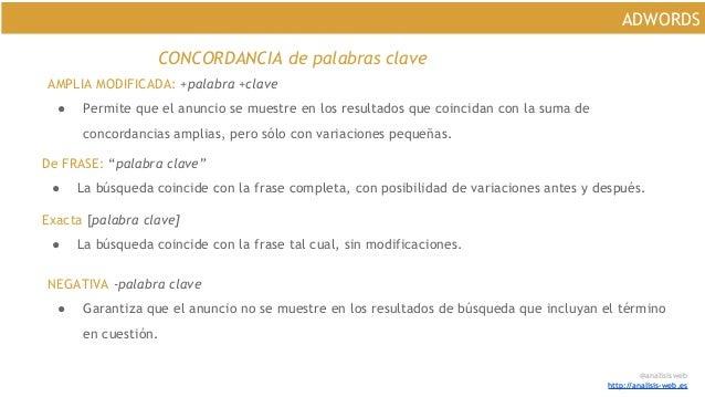 @analisisweb http://analisis-web.es ADWORDS CONCORDANCIA de palabras clave AMPLIA MODIFICADA: +palabra +clave ● Permite qu...