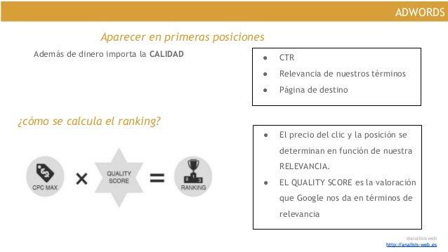 @analisisweb http://analisis-web.es ADWORDS Aparecer en primeras posiciones Además de dinero importa la CALIDAD ● CTR ● Re...