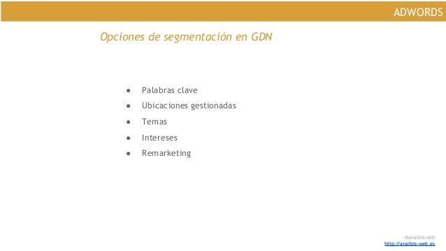 @analisisweb http://analisis-web.es ADWORDS Opciones de segmentación en GDN ● Palabras clave ● Ubicaciones gestionadas ● T...