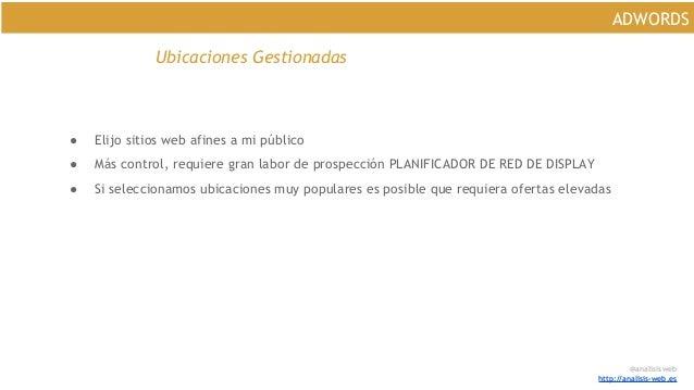 @analisisweb http://analisis-web.es ADWORDS Ubicaciones Gestionadas ● Elijo sitios web afines a mi público ● Más control, ...