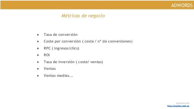 @analisisweb http://analisis-web.es ADWORDS Métricas de negocio ● Tasa de conversión ● Coste por conversión ( coste / nº d...