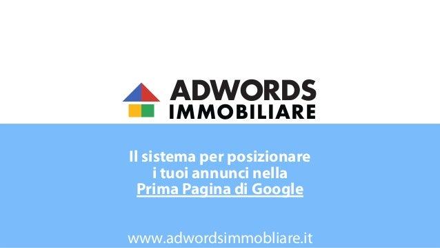 ADWORDS IMMOBILIARE Il sistema per posizionare i tuoi annunci nella Prima Pagina di Google  www.adwordsimmobliare.it