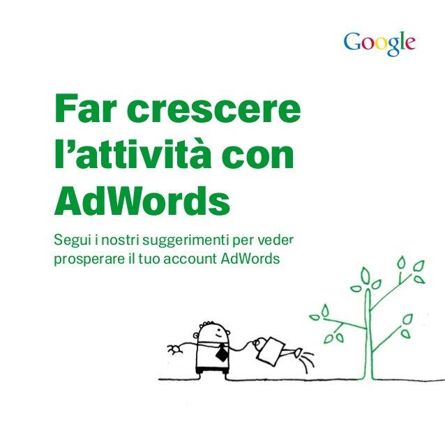 Far crescere l'attività con AdWords Segui i nostri suggerimenti per veder prosperare il tuo account AdWords