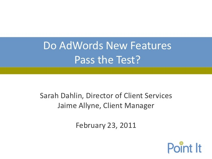 Do AdWords New Features     Pass the Test?Sarah Dahlin, Director of Client Services     Jaime Allyne, Client Manager      ...