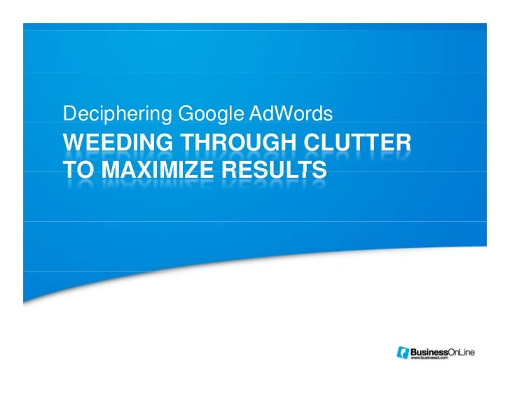 Deciphering Google AdWords    p     g    gWEEDING THROUGH CLUTTERTO MAXIMIZE RESULTS