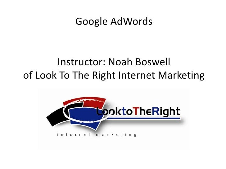 Google AdWords<br />Instructor: Noah Boswellof Look To The Right Internet Marketing<br />