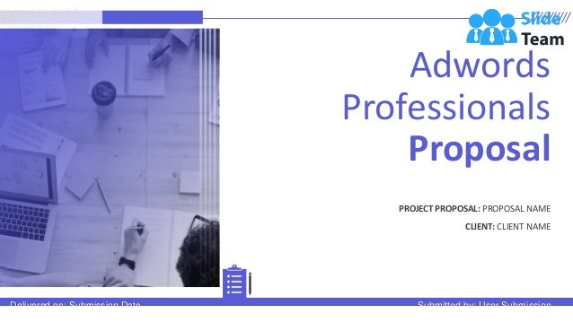 Adwords Professionals Proposal PROJECT PROPOSAL: PROPOSAL NAME CLIENT: CLIENT NAME Delivered on: Submission Date Submitted...