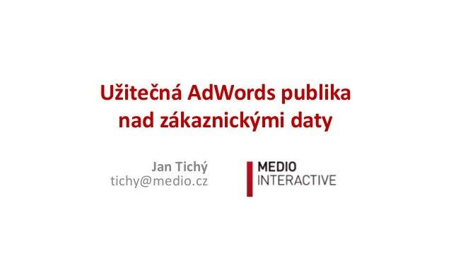 UžitečnáAdWordspublika nadzákaznickýmidaty JanTichý tichy@medio.cz