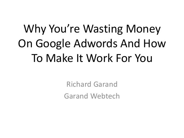 Why You're Wasting Money On Google Adwords And How To Make It Work For You Richard Garand Garand Webtech