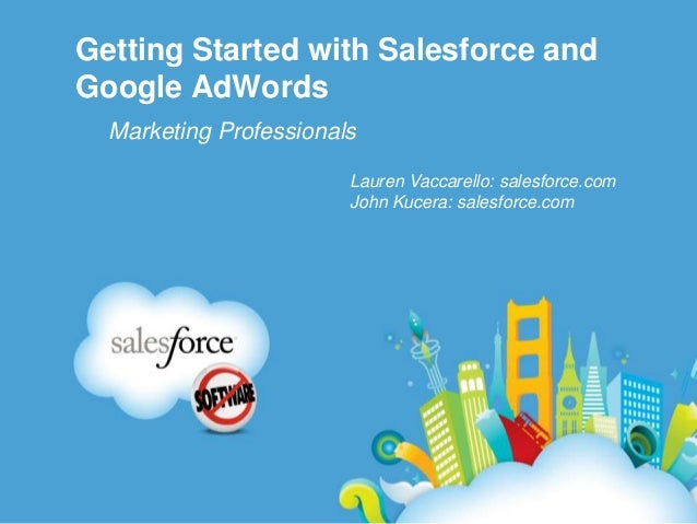 Getting Started with Salesforce and Google AdWords Marketing Professionals Lauren Vaccarello: salesforce.com John Kucera: ...