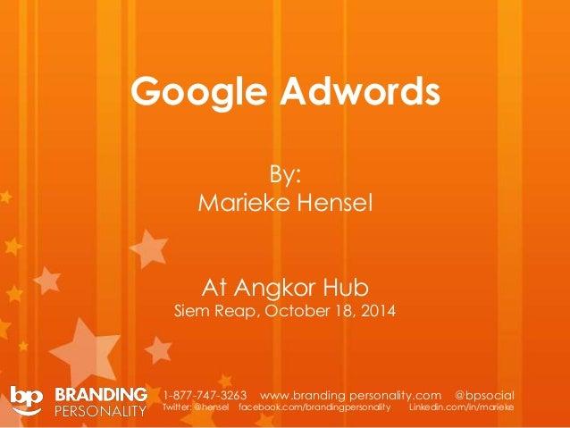 Google Adwords  By:  Marieke Hensel  At Angkor Hub  Siem Reap, October 18, 2014  1-877-747-3263 www.branding personality.c...
