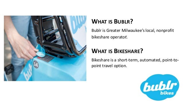 WHAT IS BUBLR? Bublr is Greater Milwaukee's local, nonprofit bikeshare operator. WHAT IS BIKESHARE? Bikeshare is a short-t...