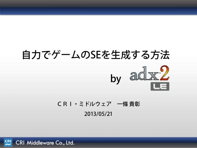 1自力でゲームのSEを生成する方法byCRI・ミドルウェア 一條 貴彰2013/05/21