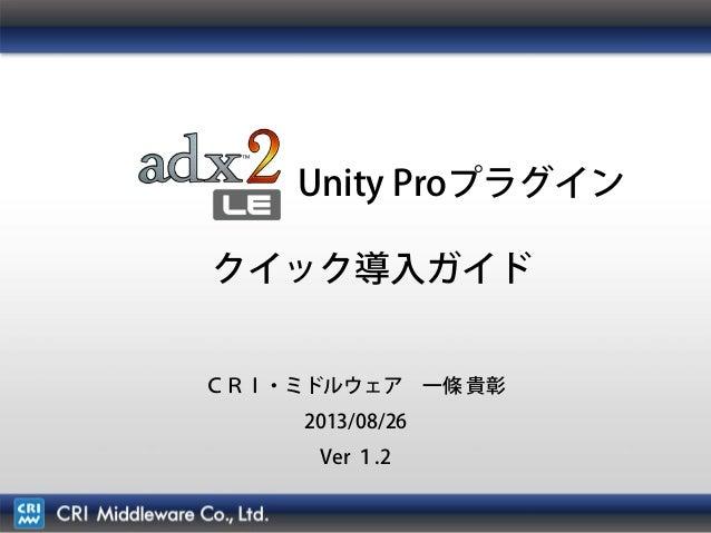 1 Unity Proプラグイン クイック導入ガイド CRI・ミドルウェア 一條 貴彰 2013/08/26 Ver 1.2