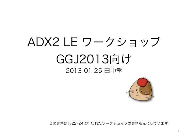 ADX2 LE ワークショップ    GGJ2013向け      2013-01-25 田中孝  この資料は1/22 24に行われたワークショップの資料を元にしています。                                    ...