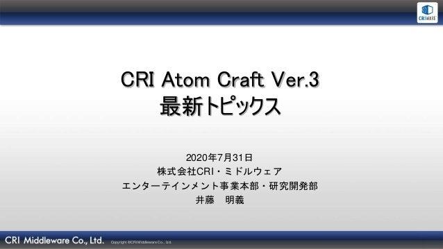 Copyright ©CRI Middleware Co., Ltd. CRI Atom Craft Ver.3 最新トピックス 2020年7月31日 株式会社CRI・ミドルウェア エンターテインメント事業本部・研究開発部 井藤 明義
