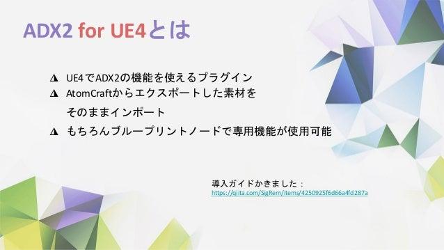 ADX2 for UE4とは ◮ UE4でADX2の機能を使えるプラグイン ◮ AtomCraftからエクスポートした素材を そのままインポート ◮ もちろんブループリントノードで専用機能が使用可能 導入ガイドかきました: https://qi...