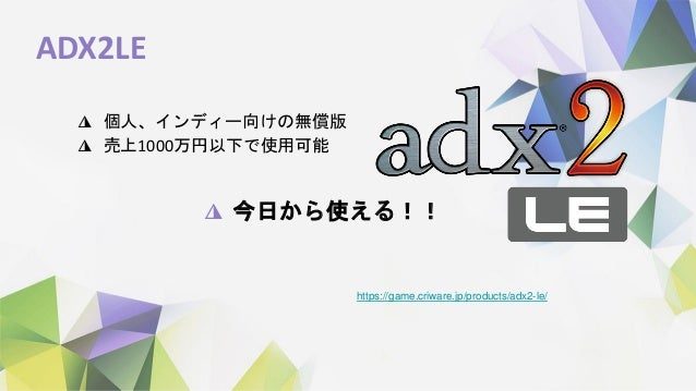 ADX2LE ◮ 個人、インディー向けの無償版 ◮ 売上1000万円以下で使用可能 https://game.criware.jp/products/adx2-le/ ◮ 今日から使える!!