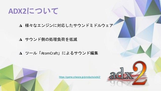 ADX2について ◮ 様々なエンジンに対応したサウンドミドルウェア ◮ サウンド側の処理負荷を低減 ◮ ツール「AtomCraft」によるサウンド編集 https://game.criware.jp/products/adx2/