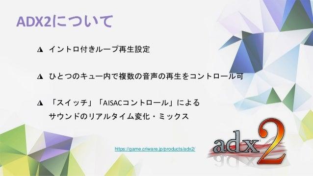 ADX2について https://game.criware.jp/products/adx2/ ◮ イントロ付きループ再生設定 ◮ ひとつのキュー内で複数の音声の再生をコントロール可 ◮ 「スイッチ」「AISACコントロール」による サウンドの...