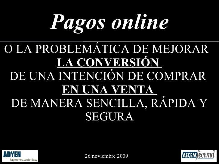 Pagos online O LA PROBLEMÁTICA DE MEJORAR         LA CONVERSIÓN  DE UNA INTENCIÓN DE COMPRAR          EN UNA VENTA  DE MAN...