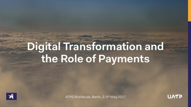 Digital Transformation and the Role of Payments ATPS Worldwide, Berlin, 3-5th May 2017