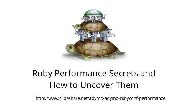 Ruby Performance Secrets and  How to Uncover Them  http://www.slideshare.net/adymo/adymo-rubyconf-performance