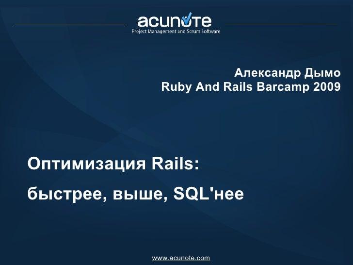 Оптимизация Rails:  быстрее, выше, SQL'нее Александр Дымо Ruby And Rails Barcamp 2009 www.acunote.com