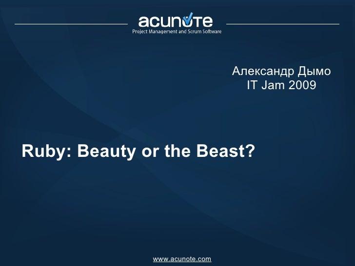 Ruby: Beauty or the Beast? Александр Дымо IT Jam 2009 www.acunote.com