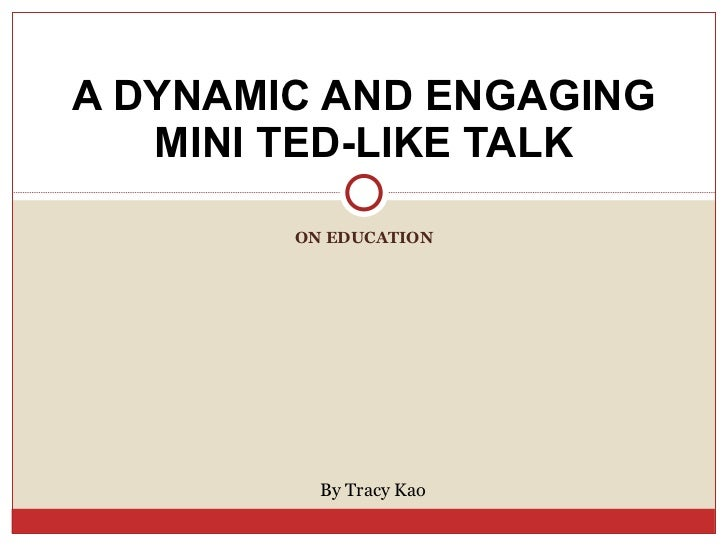 ON EDUCATION A DYNAMIC AND ENGAGING MINI TED-LIKE TALK By Tracy Kao