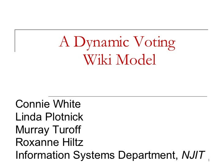 A Dynamic Voting  Wiki Model Connie White Linda Plotnick Murray Turoff Roxanne Hiltz Information Systems Department,  NJIT
