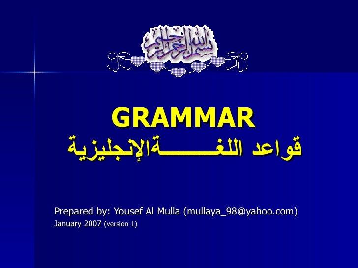GRAMMAR   قواعد اللغــــــــــةالنجليزيةPrepared by: Yousef Al Mulla (mullaya_98@yahoo.com)January 2007 (version 1)