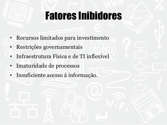 Fatores Inibidores  • Recursos limitados para investimento  • Restrições governamentais  • Infraestrutura Física e de TI i...