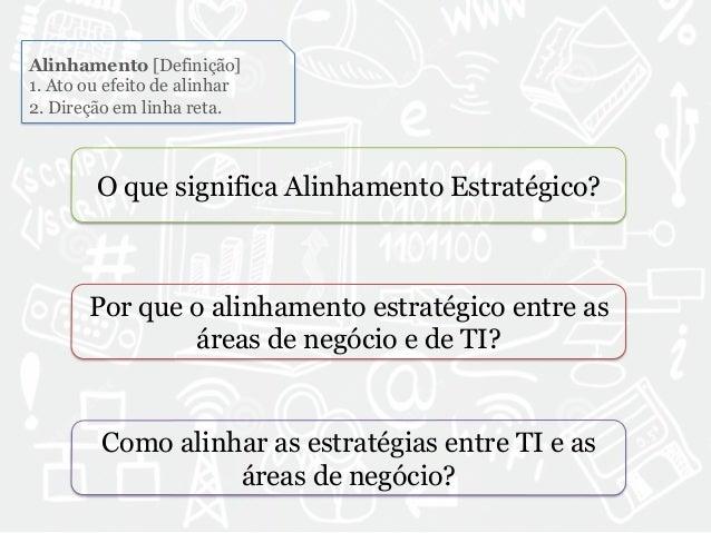 Alinhamento [Definição]  1. Ato ou efeito de alinhar  2. Direção em linha reta.  O que significa Alinhamento Estratégico? ...