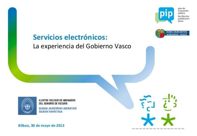 Bilbao, 30 de mayo de 2013Servicios electrónicos:La experiencia del Gobierno Vasco