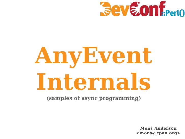 AnyEvent Internals (samples of async programming) Mons Anderson <mons@cpan.org>
