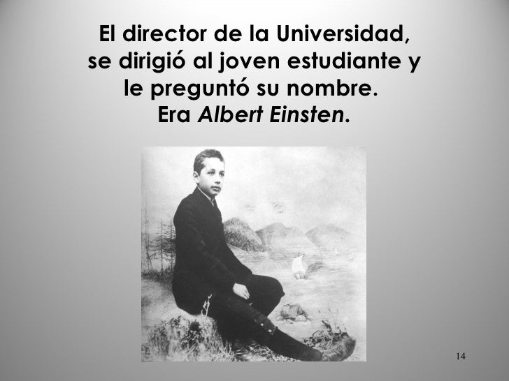 El director de la Universidad, se dirigió al joven estudiante y le preguntó su nombre.  Era  Albert   Einsten. mcgb's