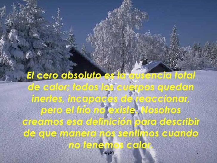 El cero absoluto es la ausencia total de calor; todos los cuerpos quedan inertes, incapaces de reaccionar, pero el frío no...