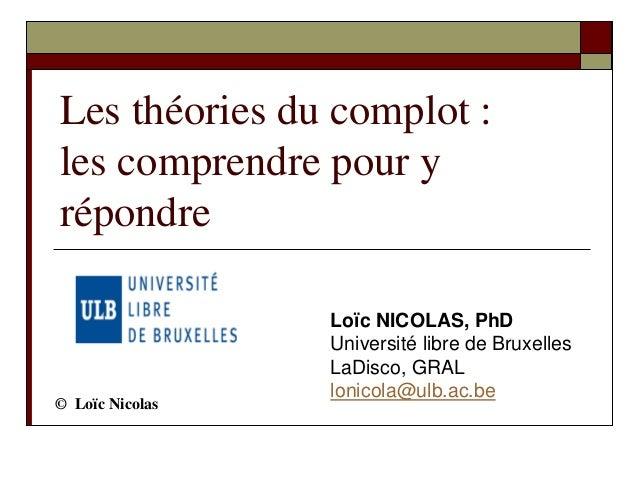 Les théories du complot : les comprendre pour y répondre Loïc NICOLAS, PhD Université libre de Bruxelles LaDisco, GRAL lon...