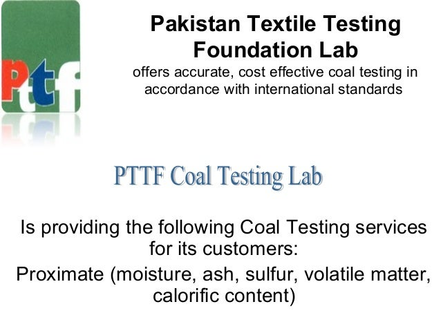Pakistan Textile Testing Foundation Lab offers accurate, cost effective coal testing in accordance with international stan...